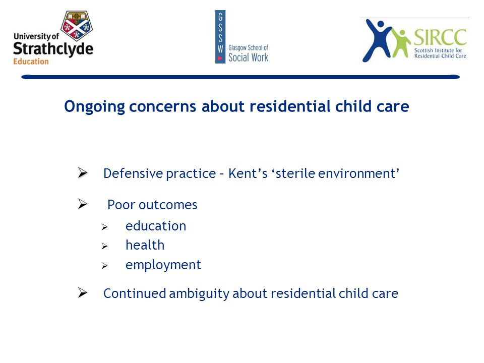   Defensive practice – Kent's 'sterile environment'   Poor outcomes   education   health   employment   Continued ambiguity about residential child care Ongoing concerns about residential child care