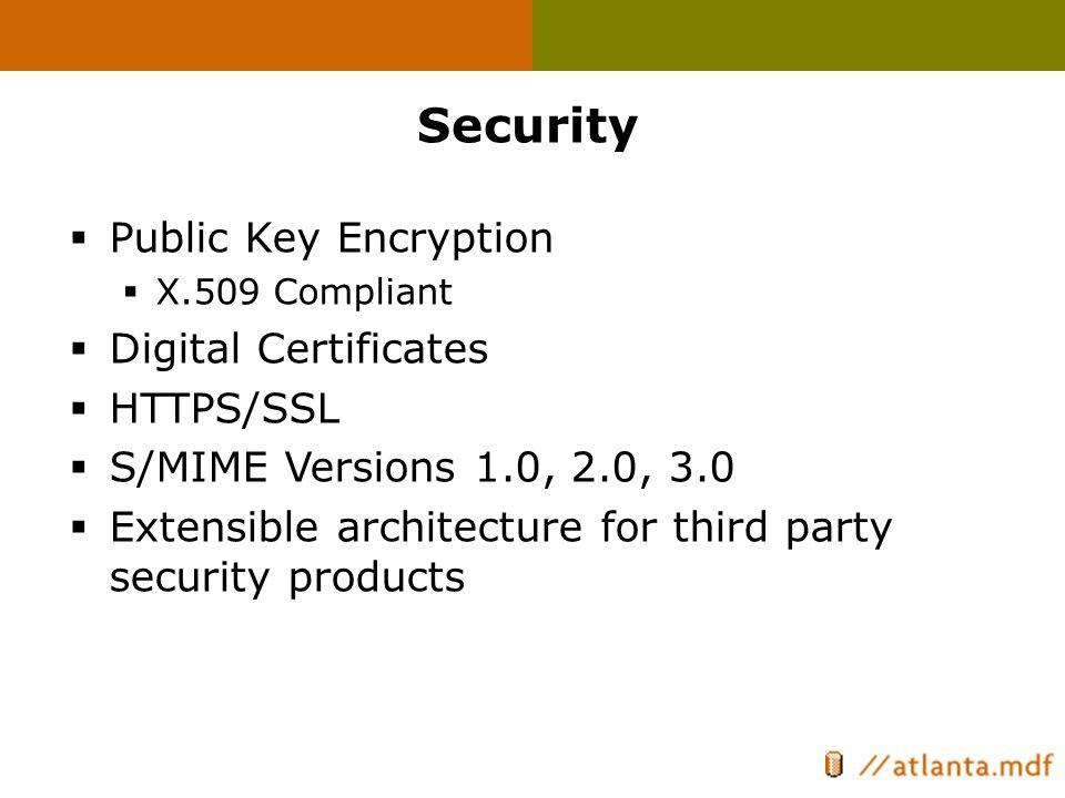 Security  Public Key Encryption  X.509 Compliant  Digital Certificates  HTTPS/SSL  S/MIME Versions 1.0, 2.0, 3.0  Extensible architecture for th