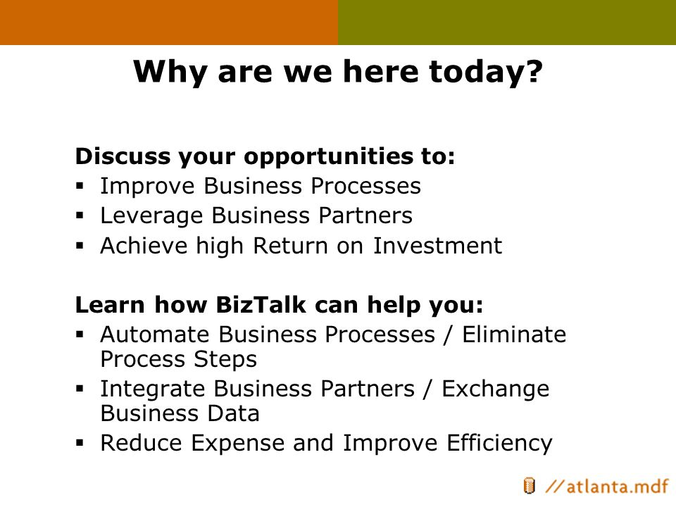 Why are we here today? Discuss your opportunities to:  Improve Business Processes  Leverage Business Partners  Achieve high Return on Investment Le