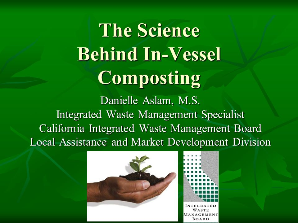 The Science Behind In-Vessel Composting Danielle Aslam, M.S. Integrated Waste Management Specialist California Integrated Waste Management Board Local