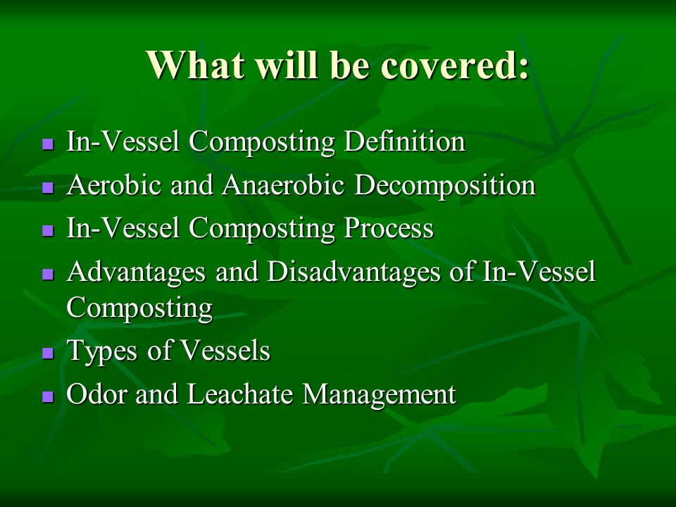 What will be covered: In-Vessel Composting Definition In-Vessel Composting Definition Aerobic and Anaerobic Decomposition Aerobic and Anaerobic Decomp
