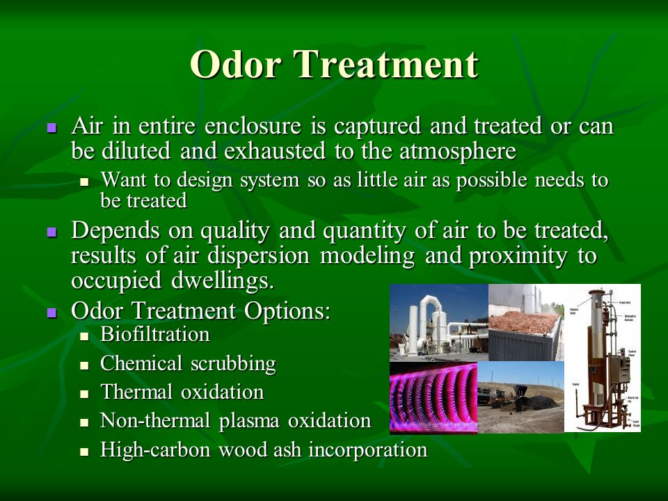 Odor Treatment Air in entire enclosure is captured and treated or can be diluted and exhausted to the atmosphere Air in entire enclosure is captured a