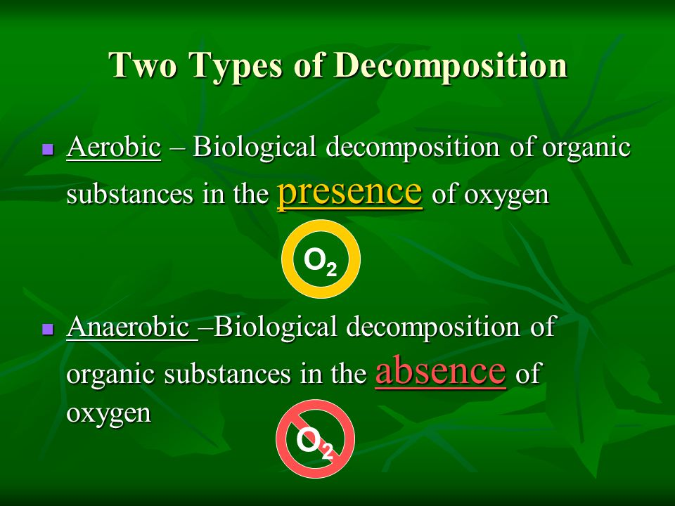 Two Types of Decomposition Aerobic – Biological decomposition of organic substances in the presence of oxygen Aerobic – Biological decomposition of or