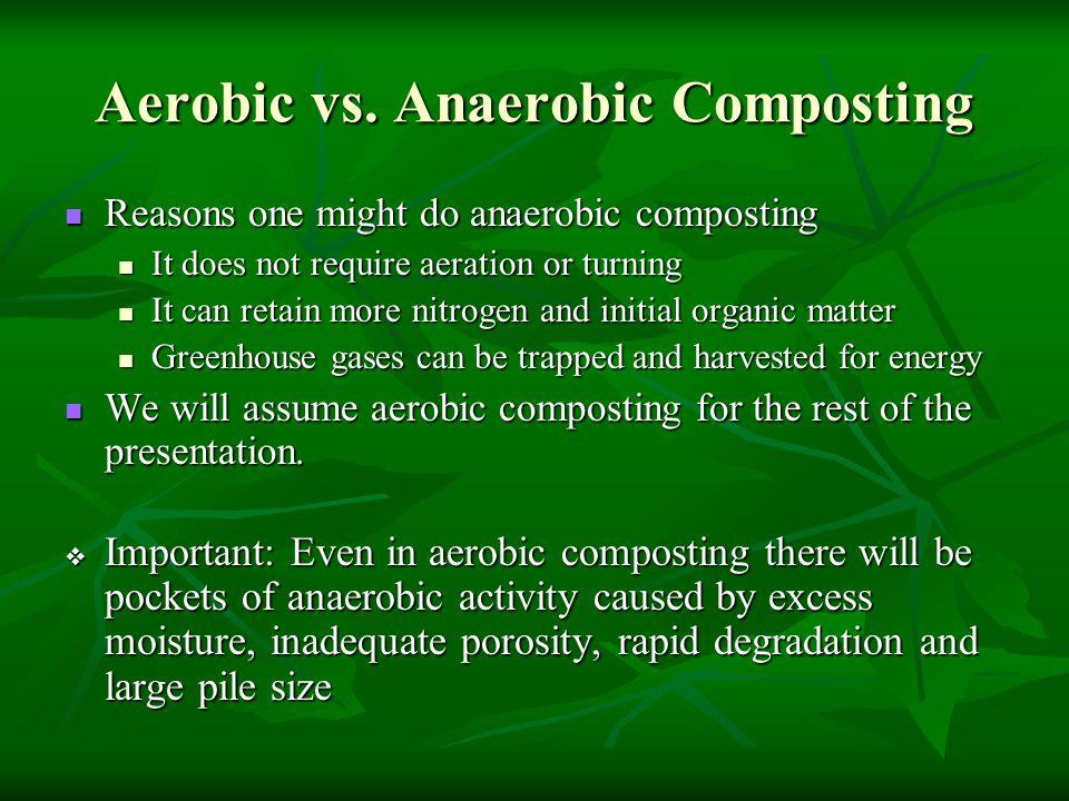 Aerobic vs. Anaerobic Composting Reasons one might do anaerobic composting Reasons one might do anaerobic composting It does not require aeration or t