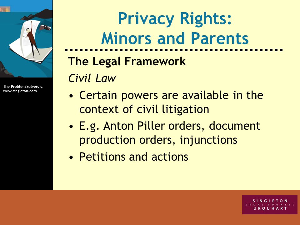 The Problem Solvers TM www.singleton.com Privacy Rights: Minors and Parents The Legal Framework Civil Law Certain powers are available in the context of civil litigation E.g.