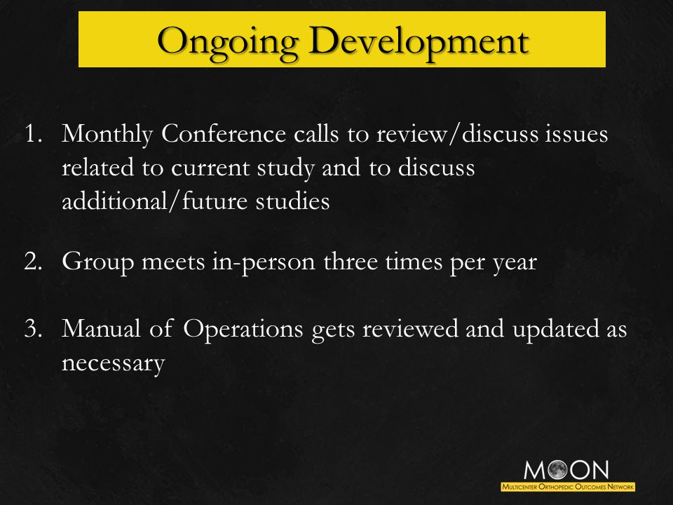 Ongoing Development 1.Monthly Conference calls to review/discuss issues related to current study and to discuss additional/future studies 2.Group meets in-person three times per year 3.Manual of Operations gets reviewed and updated as necessary