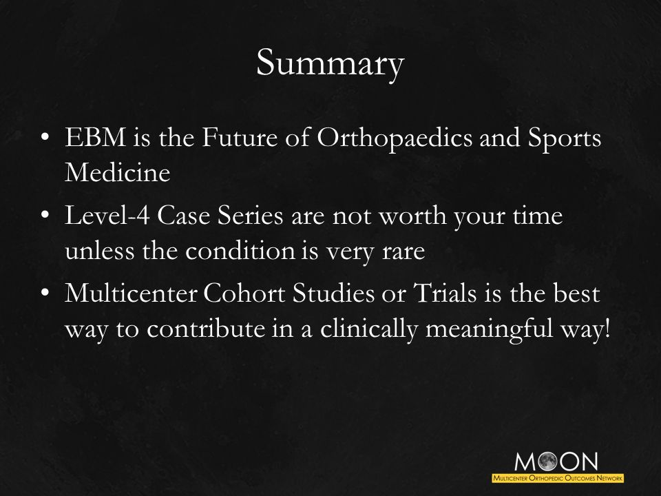 Summary EBM is the Future of Orthopaedics and Sports Medicine Level-4 Case Series are not worth your time unless the condition is very rare Multicenter Cohort Studies or Trials is the best way to contribute in a clinically meaningful way!