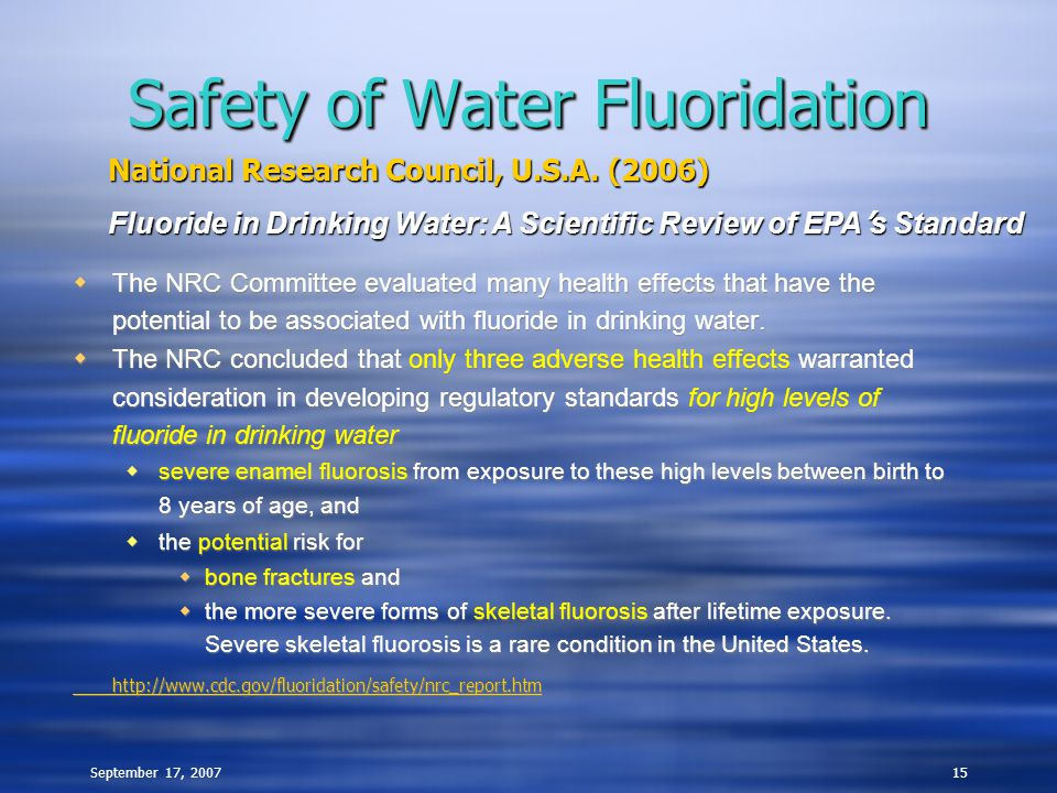 September 17, 200715 Safety of Water Fluoridation  The NRC Committee evaluated many health effects that have the potential to be associated with fluo