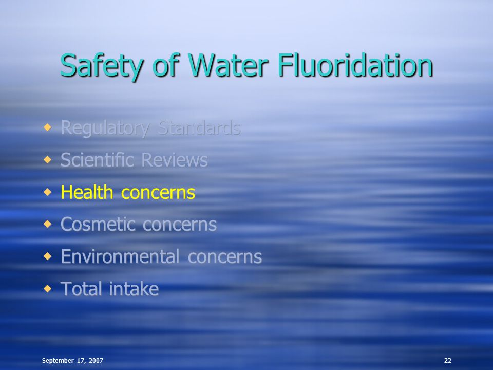 September 17, 200722 Safety of Water Fluoridation  Regulatory Standards  Scientific Reviews  Health concerns  Cosmetic concerns  Environmental co