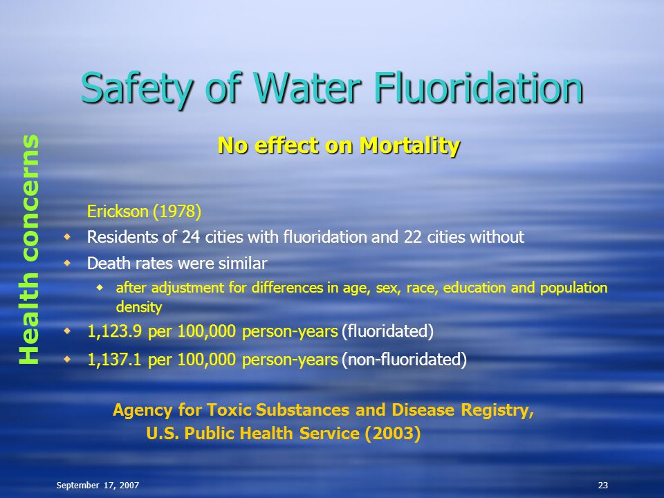September 17, 200723 Safety of Water Fluoridation Erickson (1978)  Residents of 24 cities with fluoridation and 22 cities without  Death rates were