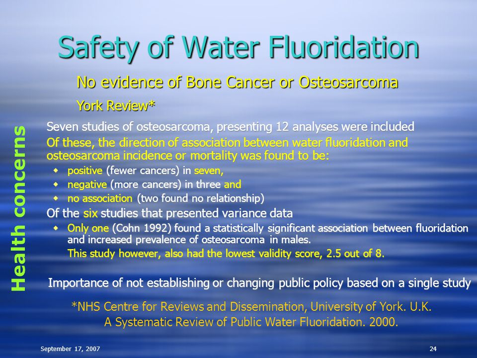 September 17, 200724 Safety of Water Fluoridation Seven studies of osteosarcoma, presenting 12 analyses were included Of these, the direction of association between water fluoridation and osteosarcoma incidence or mortality was found to be:  positive (fewer cancers) in seven,  negative (more cancers) in three and  no association (two found no relationship) Of the six studies that presented variance data  Only one (Cohn 1992) found a statistically significant association between fluoridation and increased prevalence of osteosarcoma in males.