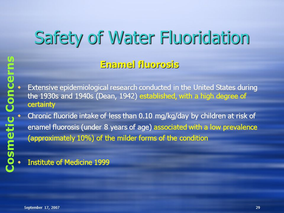 September 17, 200729 Safety of Water Fluoridation  Extensive epidemiological research conducted in the United States during the 1930s and 1940s (Dean