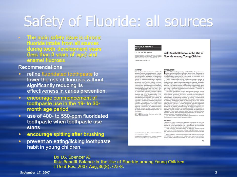 September 17, 20073 Safety of Fluoride: all sources The main safety issue is chronic fluoride intake from all sources during tooth development years (less than 8 years of age) and enamel fluorosis Recommendations  refine fluoridated toothpaste to lower the risk of fluorosis without significantly reducing its effectiveness in caries prevention.
