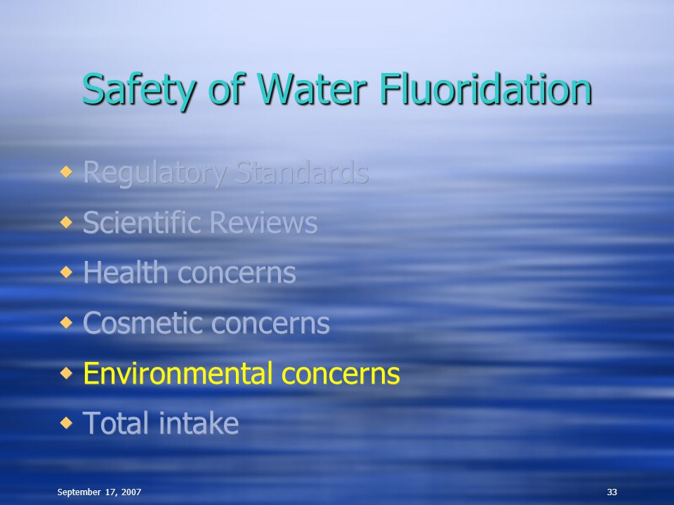 September 17, 200733 Safety of Water Fluoridation  Regulatory Standards  Scientific Reviews  Health concerns  Cosmetic concerns  Environmental concerns  Total intake  Regulatory Standards  Scientific Reviews  Health concerns  Cosmetic concerns  Environmental concerns  Total intake