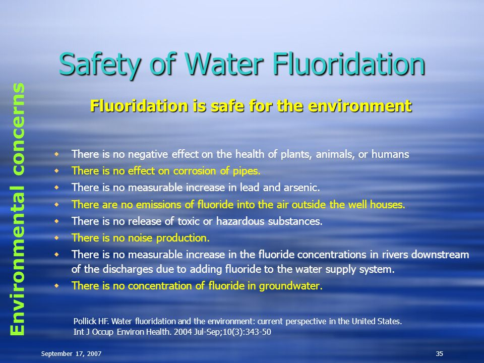 September 17, 200735 Safety of Water Fluoridation  There is no negative effect on the health of plants, animals, or humans  There is no effect on co