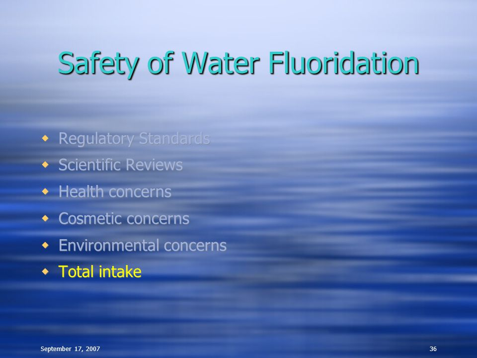 September 17, 200736 Safety of Water Fluoridation  Regulatory Standards  Scientific Reviews  Health concerns  Cosmetic concerns  Environmental concerns  Total intake  Regulatory Standards  Scientific Reviews  Health concerns  Cosmetic concerns  Environmental concerns  Total intake