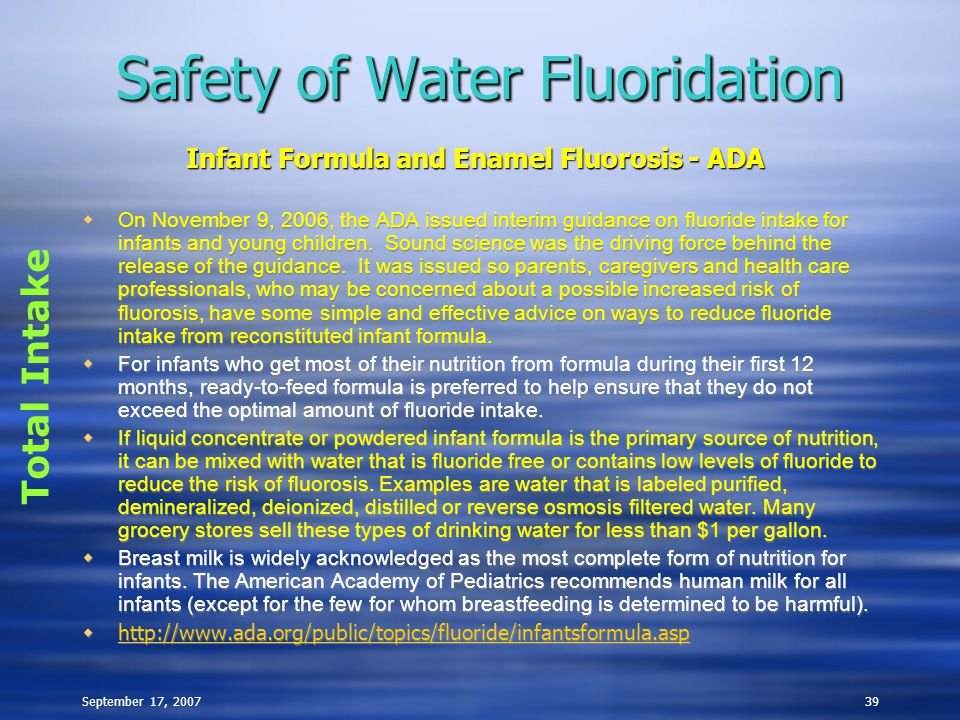 September 17, 200739 Safety of Water Fluoridation  On November 9, 2006, the ADA issued interim guidance on fluoride intake for infants and young chil