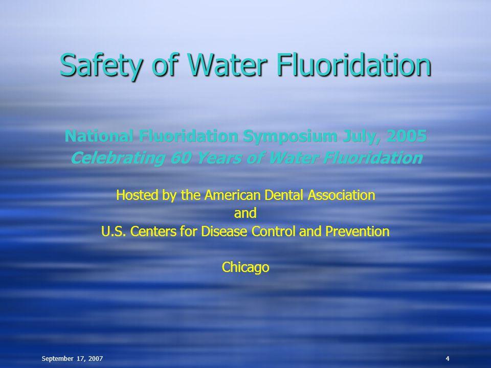 September 17, 20074 Safety of Water Fluoridation National Fluoridation Symposium July, 2005 Celebrating 60 Years of Water Fluoridation Hosted by the A