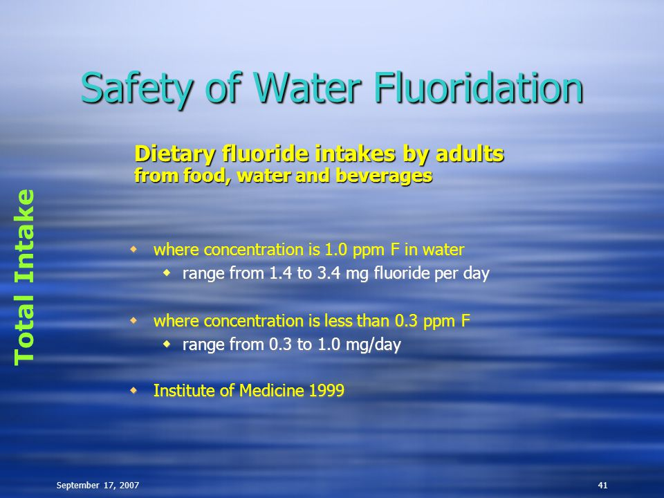 September 17, 200741 Safety of Water Fluoridation  where concentration is 1.0 ppm F in water  range from 1.4 to 3.4 mg fluoride per day  where concentration is less than 0.3 ppm F  range from 0.3 to 1.0 mg/day  Institute of Medicine 1999  where concentration is 1.0 ppm F in water  range from 1.4 to 3.4 mg fluoride per day  where concentration is less than 0.3 ppm F  range from 0.3 to 1.0 mg/day  Institute of Medicine 1999 Total Intake Dietary fluoride intakes by adults from food, water and beverages