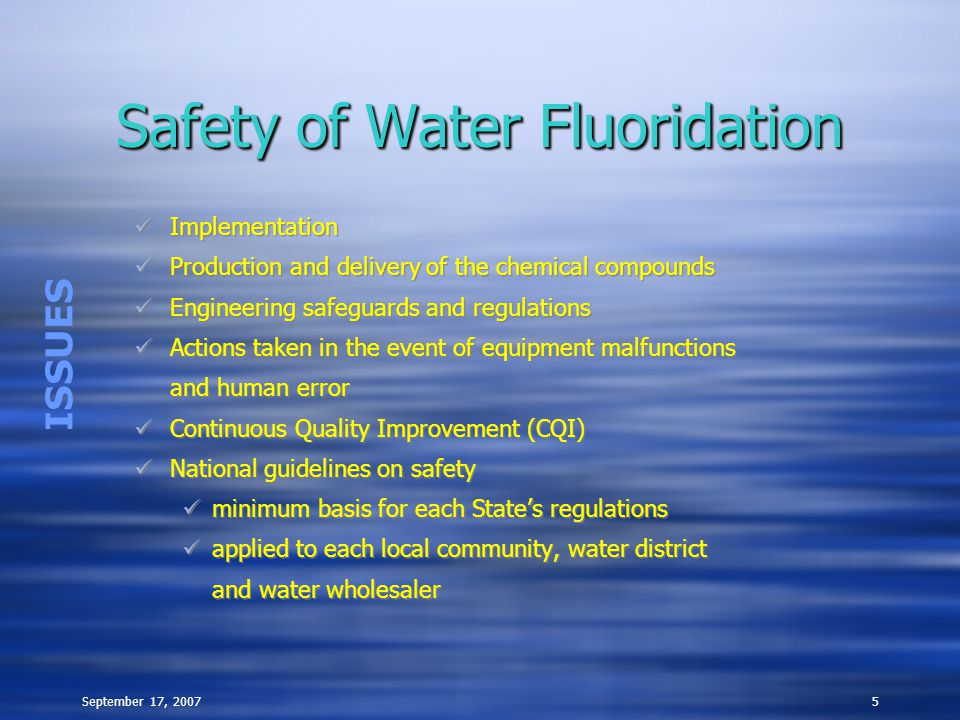 September 17, 20075 Safety of Water Fluoridation Implementation Production and delivery of the chemical compounds Engineering safeguards and regulations Actions taken in the event of equipment malfunctions and human error Continuous Quality Improvement (CQI) National guidelines on safety minimum basis for each State's regulations applied to each local community, water district and water wholesaler Implementation Production and delivery of the chemical compounds Engineering safeguards and regulations Actions taken in the event of equipment malfunctions and human error Continuous Quality Improvement (CQI) National guidelines on safety minimum basis for each State's regulations applied to each local community, water district and water wholesaler ISSUES