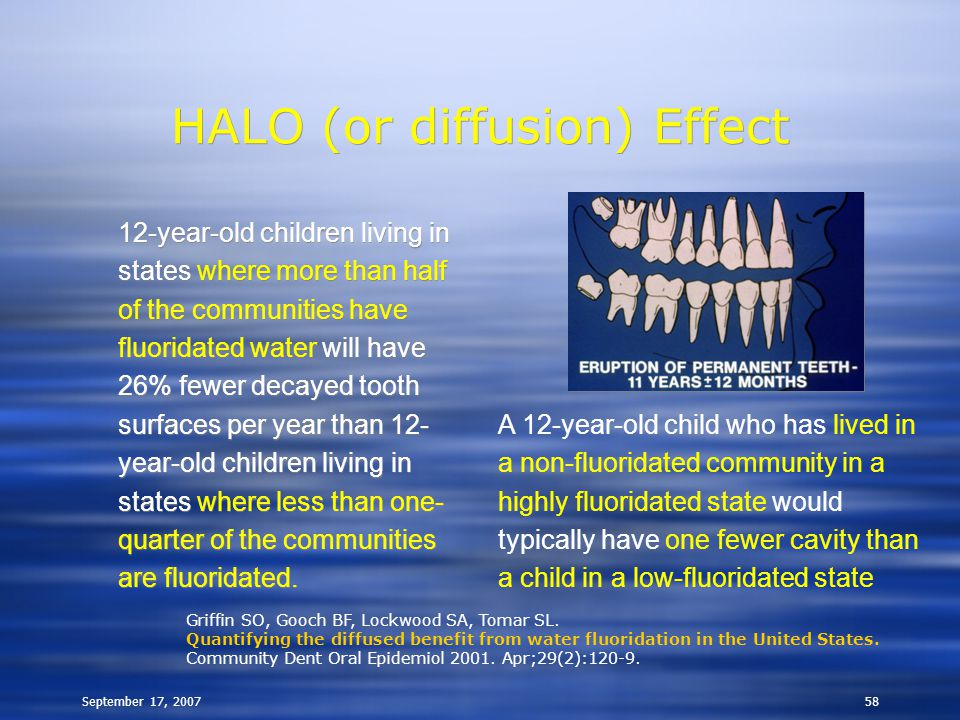 September 17, 200758 HALO (or diffusion) Effect 12-year-old children living in states where more than half of the communities have fluoridated water will have 26% fewer decayed tooth surfaces per year than 12- year-old children living in states where less than one- quarter of the communities are fluoridated.