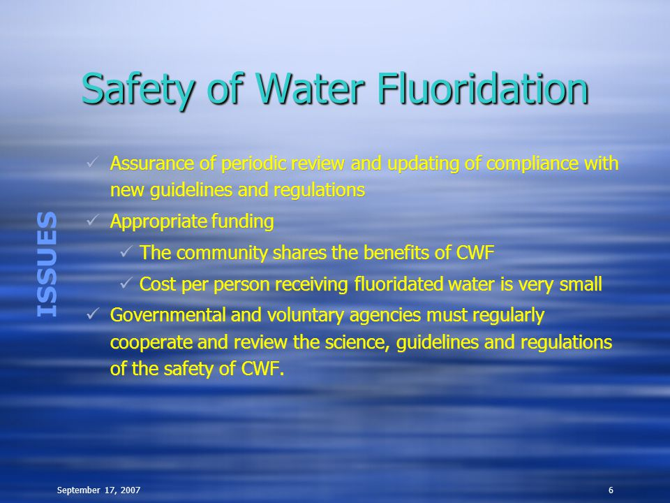 September 17, 20076 Safety of Water Fluoridation Assurance of periodic review and updating of compliance with new guidelines and regulations Appropriate funding The community shares the benefits of CWF Cost per person receiving fluoridated water is very small Governmental and voluntary agencies must regularly cooperate and review the science, guidelines and regulations of the safety of CWF.