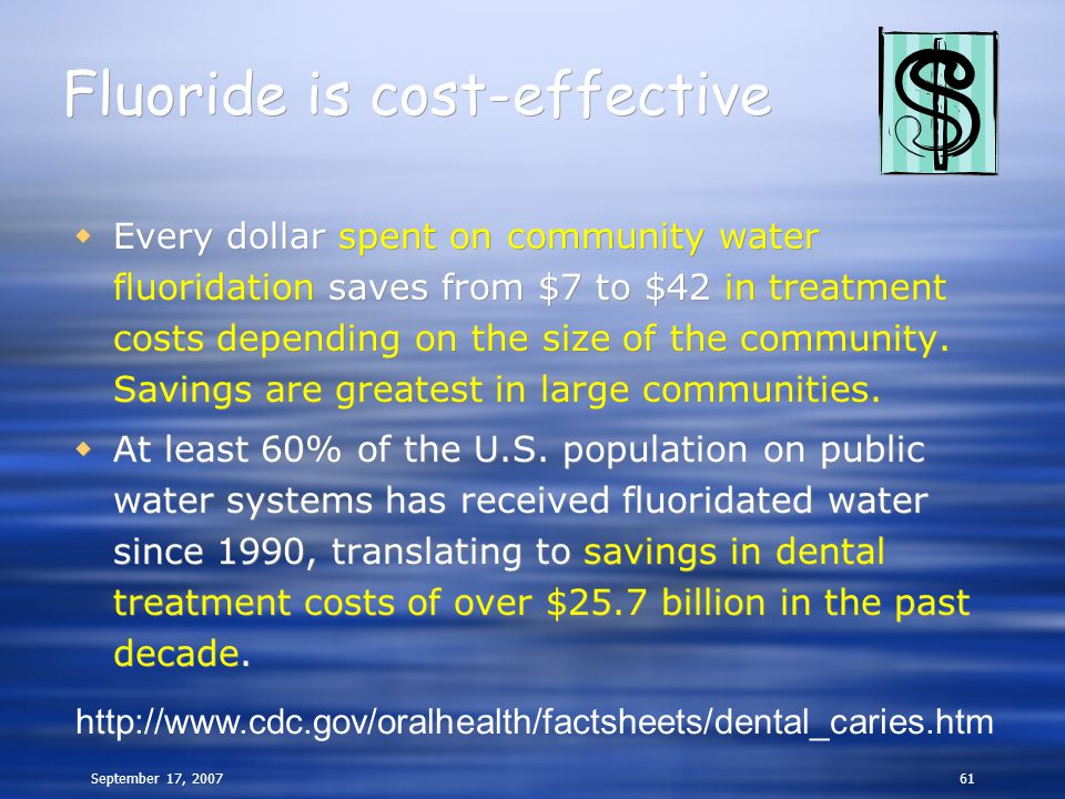 September 17, 200761 Fluoride is cost-effective  Every dollar spent on community water fluoridation saves from $7 to $42 in treatment costs depending on the size of the community.