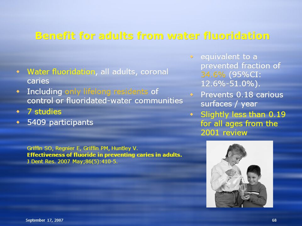 September 17, 200768 Benefit for adults from water fluoridation  Water fluoridation, all adults, coronal caries  Including only lifelong residents of control or fluoridated-water communities  7 studies  5409 participants Griffin SO, Regnier E, Griffin PM, Huntley V.