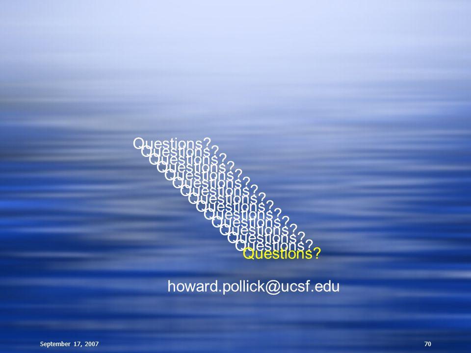 September 17, 200770 Questions? howard.pollick@ucsf.edu