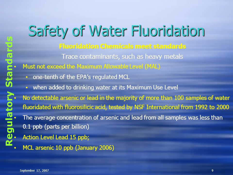 September 17, 20079 Safety of Water Fluoridation Fluoridation Chemicals meet standards Trace contaminants, such as heavy metals Must not exceed the Maximum Allowable Level (MAL) one-tenth of the EPA ' s regulated MCL when added to drinking water at its Maximum Use Level No detectable arsenic or lead in the majority of more than 100 samples of water fluoridated with fluorosilicic acid, tested by NSF International from 1992 to 2000 The average concentration of arsenic and lead from all samples was less than 0.1 ppb (parts per billion) Action Level Lead 15 ppb; MCL arsenic 10 ppb (January 2006) Fluoridation Chemicals meet standards Trace contaminants, such as heavy metals Must not exceed the Maximum Allowable Level (MAL) one-tenth of the EPA ' s regulated MCL when added to drinking water at its Maximum Use Level No detectable arsenic or lead in the majority of more than 100 samples of water fluoridated with fluorosilicic acid, tested by NSF International from 1992 to 2000 The average concentration of arsenic and lead from all samples was less than 0.1 ppb (parts per billion) Action Level Lead 15 ppb; MCL arsenic 10 ppb (January 2006) Regulatory Standards