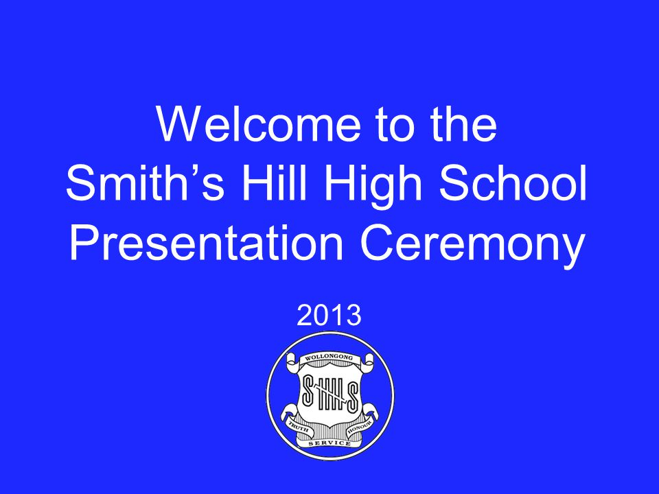 Welcome to the Smith's Hill High School Presentation Ceremony 2013