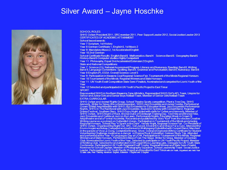 Silver Award – Jayne Hoschke SCHOOL ROLES: SHHS Oxfam President 2011, SRC member 2011, Peer Support Leader 2012, Social Justice Leader 2013 CERTIFICATES OF ACADEMIC ATTAINMENT School based awards: Year 7:Scripture, 1st History Year 8:German Certificate 1, English 5, 1st Music 2 Year 9: Mandatory Music 2, 1st Accelerated English Year 10:2nd German School Certificate Results: English-Band 6 Mathematics-Band 4 Science-Band 5 Geography-Band 5 History-Band 5 Computer studies-Highly Competent Year 11: Philosophy, Equal 2nd Accelerated Extension 2 English State and National Competitions: Year 7: Science (Cr), National Assessment Program- Literacy and Numeracy, Reading: Band 8, Writing: Band 8, Language Conventions: Spelling; Band 8, Grammar and Punctuation; Band 9, Numeracy: Band 8 Year 8:English (P), ESSA: Overall Science- Level 5 Year 9: Participation in Illawarra Coal Regional Science Fair, Tournament of the Minds Regional Honours Year 10:Tournament of the Minds: Regional Winners and State Honours Year 11: UN Youth Evatt Competition State Semi-Finalists, Nominated and competed for Lion's Youth of the Year Year 12:Selected and participated in UN Youth's Pacific Project to East Timor SPORT: Represented SHHS in Northern Illawarrra Zone Athletics, Represented SHHS Girl s AFL Team, Umpire for Senior and Junior Girls and Senior Boys Netball Team, Member of Senior Girls Netball Team EXTRA CURRICULAR: SHHS Oxfam and Animal Rights Group, School Theatre Sports competition, Plant a Tree Day, SHHS Amnesty, Writer for Smag (the school magazine), SHHS Jazz Ensemble and Junior Combo, Performed at Crown St Mall Amphitheatre with SHHS Jazz Ensemble for Education Week, Jazz Ensemble Performance Nights, SHHS In The Rainforest with Jazz Ensemble, Busked in Sydney with Concert Band, Regional Drama Festival, Southern Stars, SHHS Expo Night: aided with stalls for Oxfam and Amnesty, Member of SHHS Oxfam, SHHS Night of Rock, Bronze Duke of Edinburgh Training Day, Test Hike and Bronze Hike, Jazz