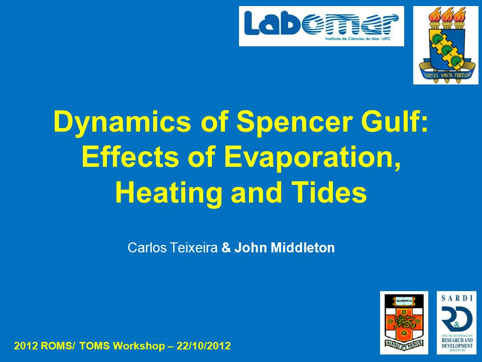 Dynamics of Spencer Gulf: Effects of Evaporation, Heating and Tides Carlos Teixeira & John Middleton 2012 ROMS/ TOMS Workshop – 22/10/2012
