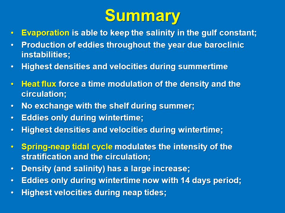 Summary Evaporation is able to keep the salinity in the gulf constant;Evaporation is able to keep the salinity in the gulf constant; Production of eddies throughout the year due baroclinic instabilities;Production of eddies throughout the year due baroclinic instabilities; Highest densities and velocities during summertimeHighest densities and velocities during summertime Heat flux force a time modulation of the density and the circulation;Heat flux force a time modulation of the density and the circulation; No exchange with the shelf during summer;No exchange with the shelf during summer; Eddies only during wintertime;Eddies only during wintertime; Highest densities and velocities during wintertime;Highest densities and velocities during wintertime; Spring-neap tidal cycle modulates the intensity of the stratification and the circulation;Spring-neap tidal cycle modulates the intensity of the stratification and the circulation; Density (and salinity) has a large increase;Density (and salinity) has a large increase; Eddies only during wintertime now with 14 days period;Eddies only during wintertime now with 14 days period; Highest velocities during neap tides;Highest velocities during neap tides;