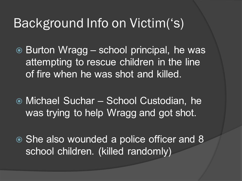 Background Info on Victim('s)  Burton Wragg – school principal, he was attempting to rescue children in the line of fire when he was shot and killed.