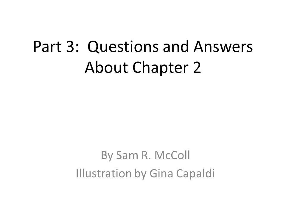 Part 3: Questions and Answers About Chapter 2 By Sam R. McColl Illustration by Gina Capaldi
