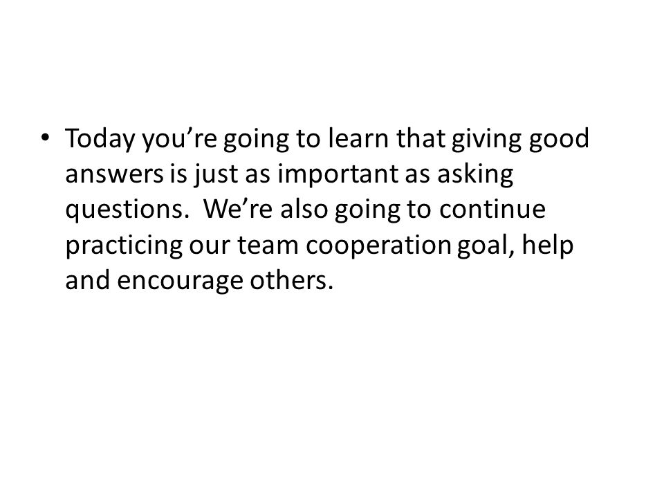 Today you're going to learn that giving good answers is just as important as asking questions. We're also going to continue practicing our team cooper