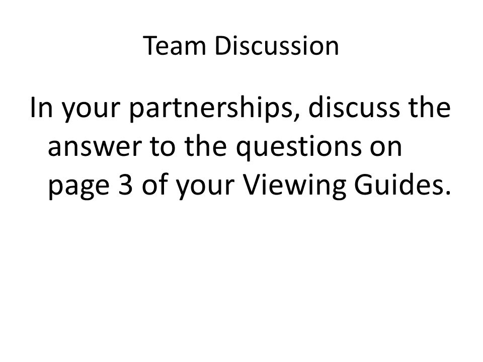 Team Discussion In your partnerships, discuss the answer to the questions on page 3 of your Viewing Guides.
