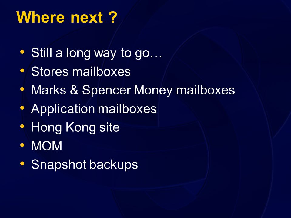 Where next ? Still a long way to go… Stores mailboxes Marks & Spencer Money mailboxes Application mailboxes Hong Kong site MOM Snapshot backups