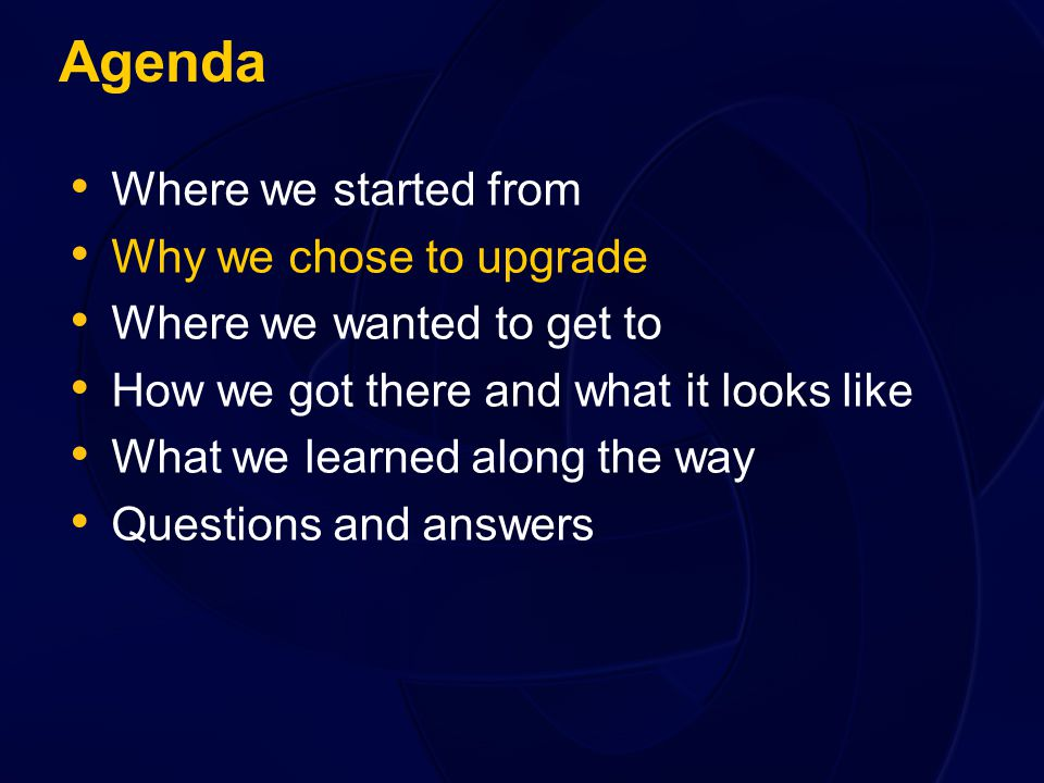 Agenda Where we started from Why we chose to upgrade Where we wanted to get to How we got there and what it looks like What we learned along the way Questions and answers