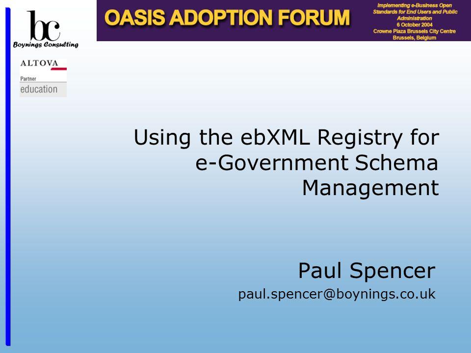 Paul Spencer paul.spencer@boynings.co.uk Using the ebXML Registry for e-Government Schema Management
