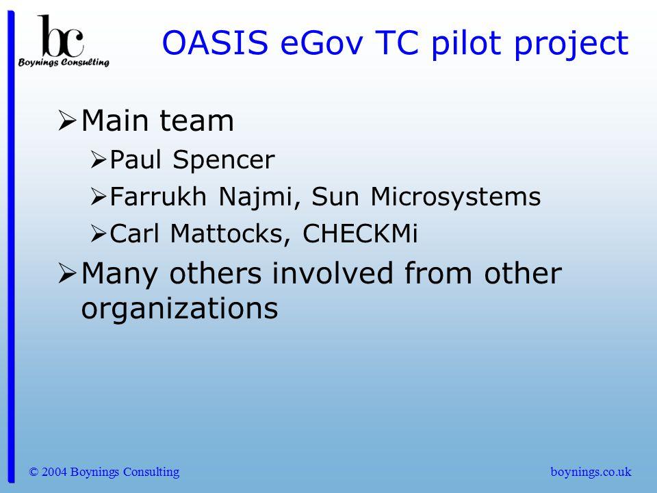 © 2004 Boynings Consultingboynings.co.uk OASIS eGov TC pilot project  Main team  Paul Spencer  Farrukh Najmi, Sun Microsystems  Carl Mattocks, CHE
