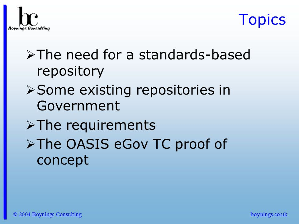 © 2004 Boynings Consultingboynings.co.uk Topics  The need for a standards-based repository  Some existing repositories in Government  The requireme