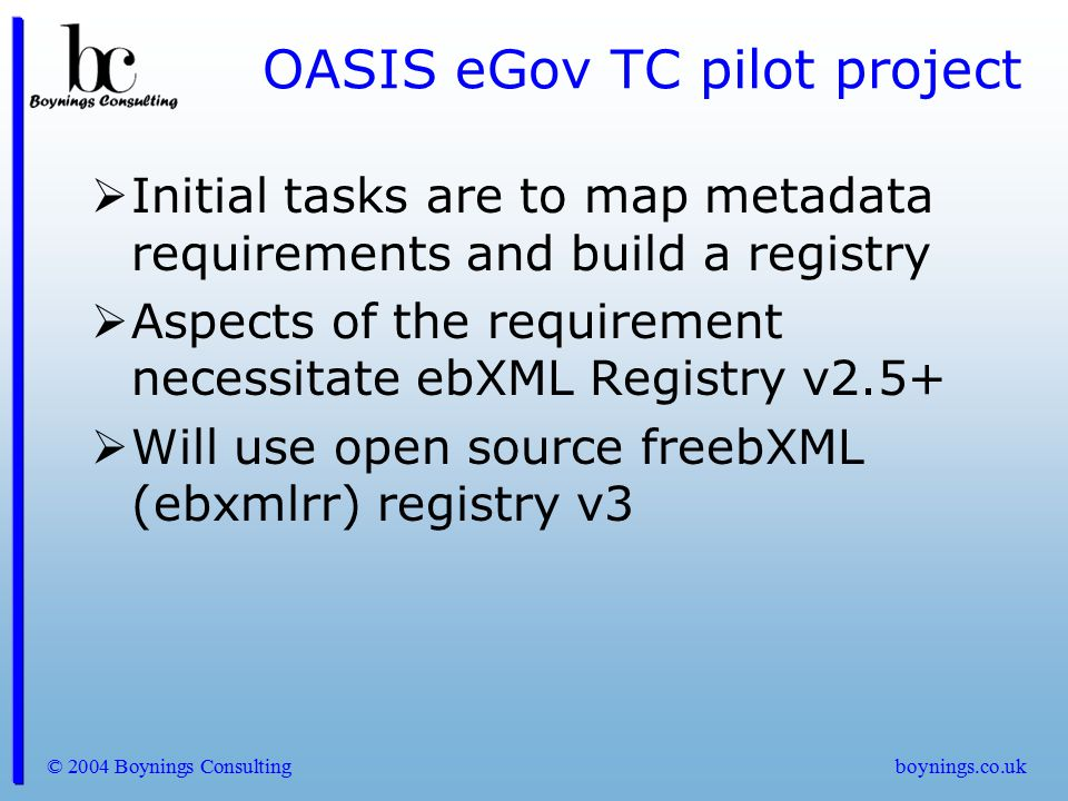 © 2004 Boynings Consultingboynings.co.uk OASIS eGov TC pilot project  Initial tasks are to map metadata requirements and build a registry  Aspects o