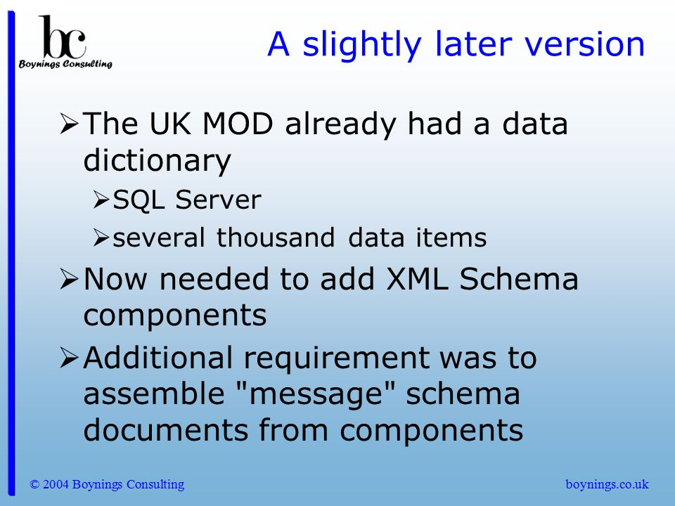 © 2004 Boynings Consultingboynings.co.uk A slightly later version  Quick solution was to create a text file of components  use id attribute to link to data dictionary  use mod:Version attribute to indicate component version  use a self-describing assembly mechanism