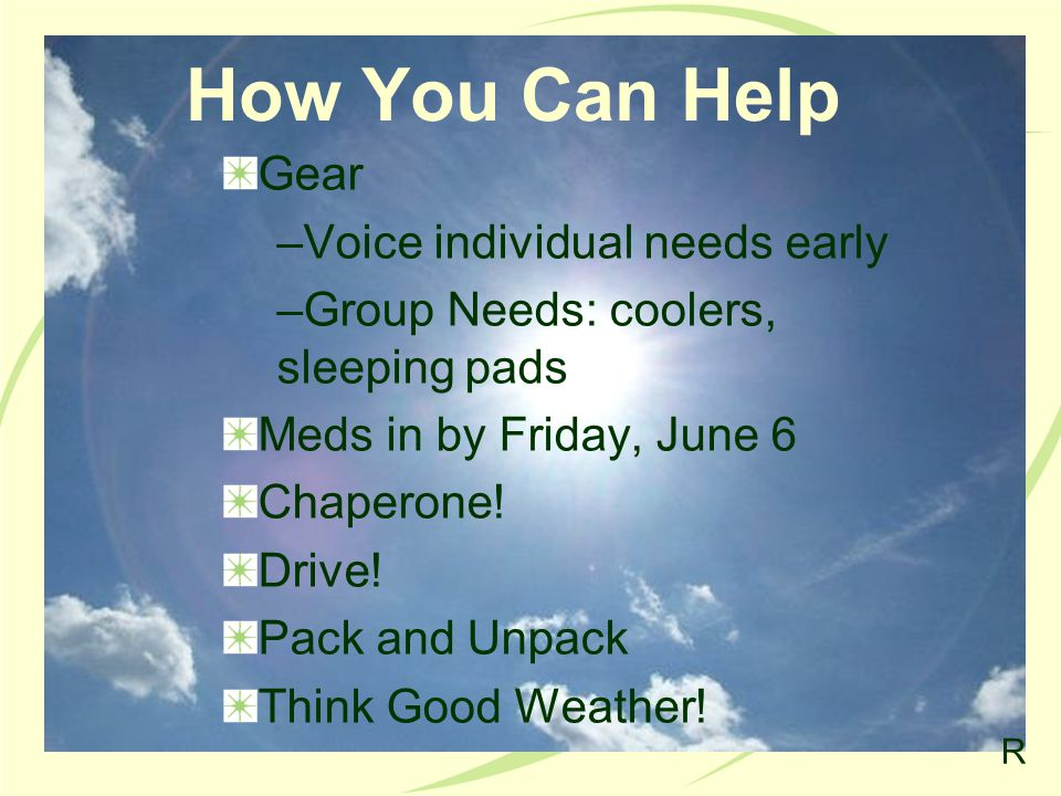 How You Can Help Gear –Voice individual needs early –Group Needs: coolers, sleeping pads Meds in by Friday, June 6 Chaperone.