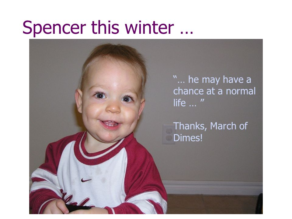 Spencer this winter … … he may have a chance at a normal life … Thanks, March of Dimes!