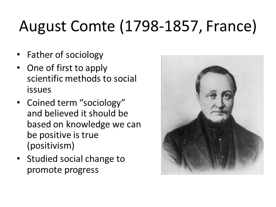August Comte ( , France) Father of sociology One of first to apply scientific methods to social issues Coined term sociology and believed it should be based on knowledge we can be positive is true (positivism) Studied social change to promote progress