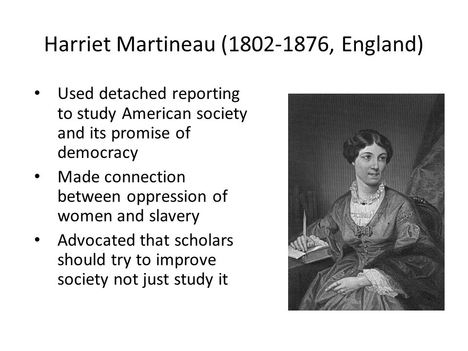 Harriet Martineau (1802-1876, England) Used detached reporting to study American society and its promise of democracy Made connection between oppression of women and slavery Advocated that scholars should try to improve society not just study it