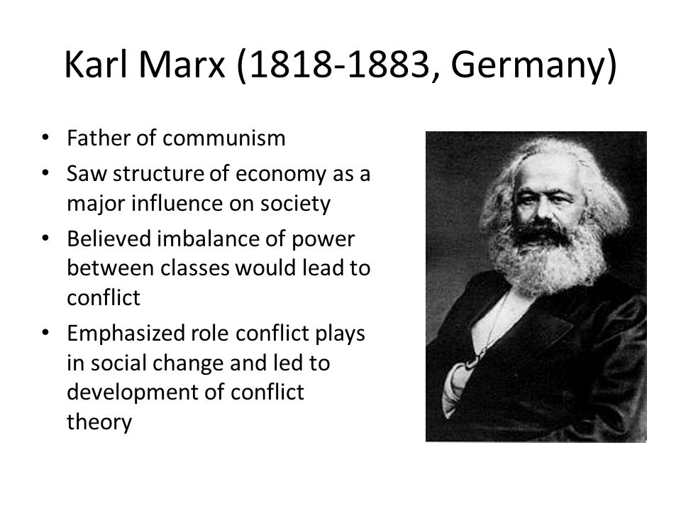 Karl Marx (1818-1883, Germany) Father of communism Saw structure of economy as a major influence on society Believed imbalance of power between classes would lead to conflict Emphasized role conflict plays in social change and led to development of conflict theory
